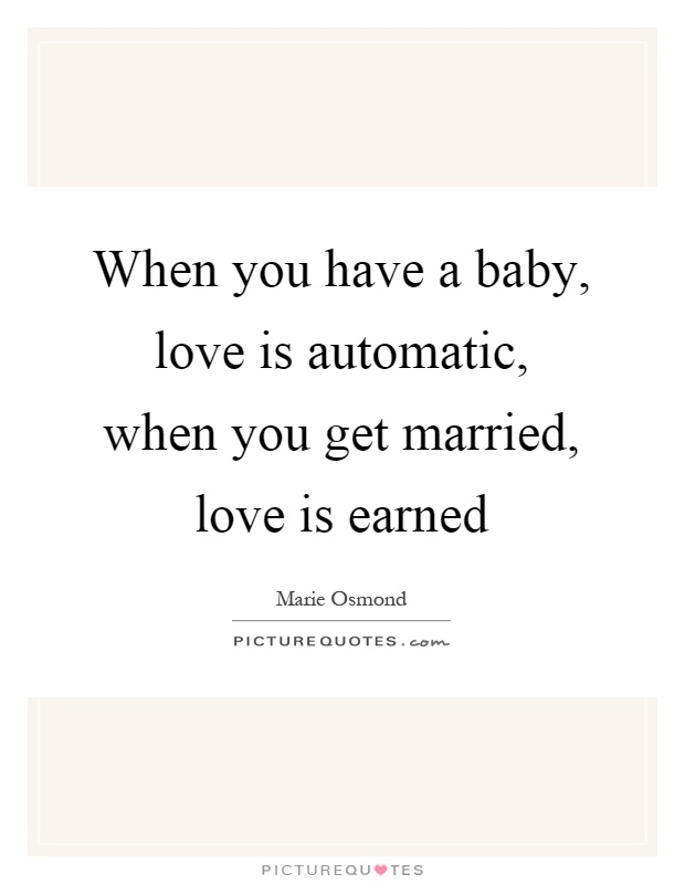 When you have a baby, love is automatic, when you get married, love is earned Picture Quote #1