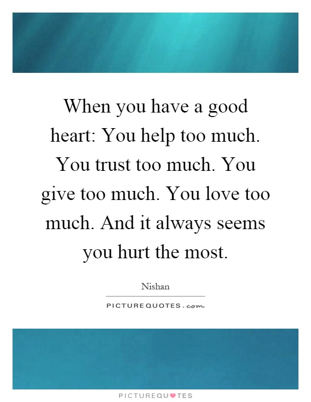 When you have a good heart: You help too much. You trust too much. You give too much. You love too much. And it always seems you hurt the most Picture Quote #1