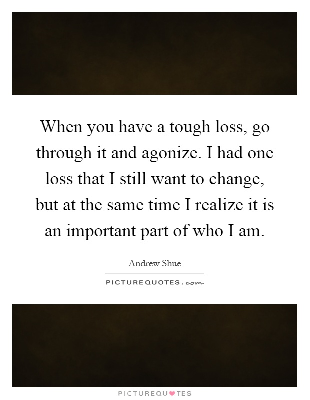 When you have a tough loss, go through it and agonize. I had one loss that I still want to change, but at the same time I realize it is an important part of who I am Picture Quote #1