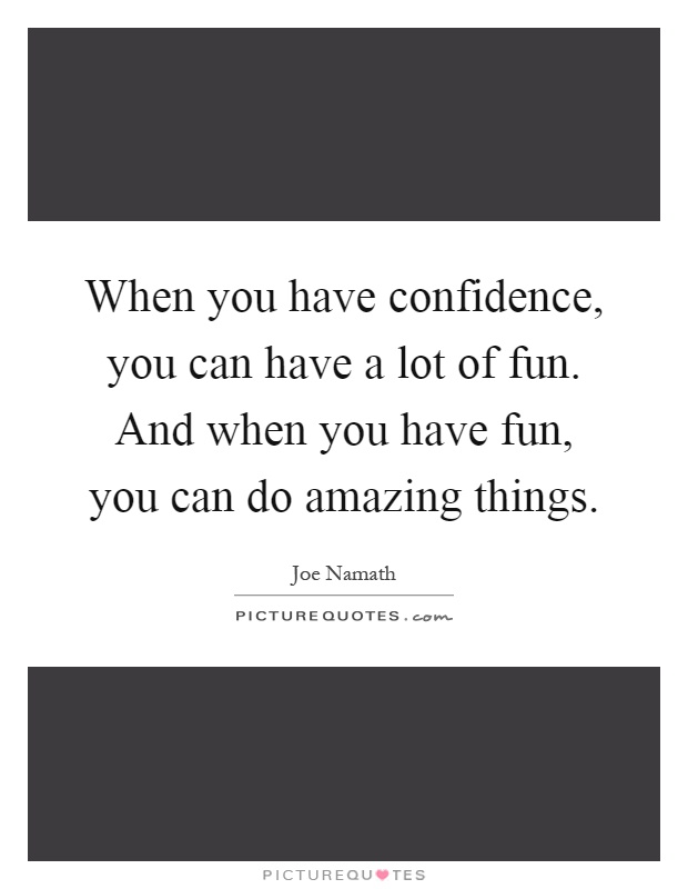 When you have confidence, you can have a lot of fun. And when you have fun, you can do amazing things Picture Quote #1
