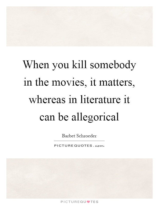 When you kill somebody in the movies, it matters, whereas in literature it can be allegorical Picture Quote #1