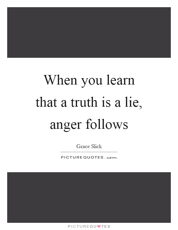 When you learn that a truth is a lie, anger follows Picture Quote #1