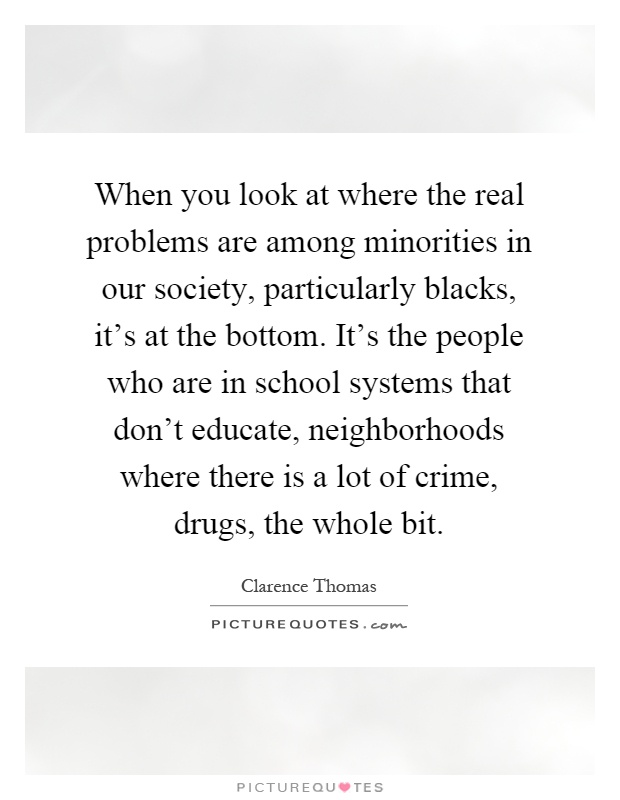 When you look at where the real problems are among minorities in our society, particularly blacks, it's at the bottom. It's the people who are in school systems that don't educate, neighborhoods where there is a lot of crime, drugs, the whole bit Picture Quote #1