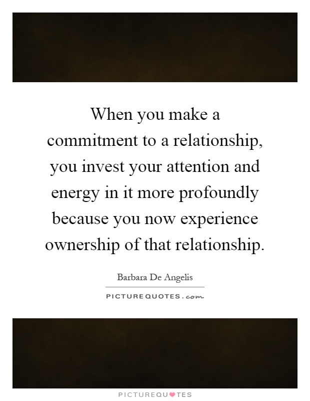 When you make a commitment to a relationship, you invest your attention and energy in it more profoundly because you now experience ownership of that relationship Picture Quote #1