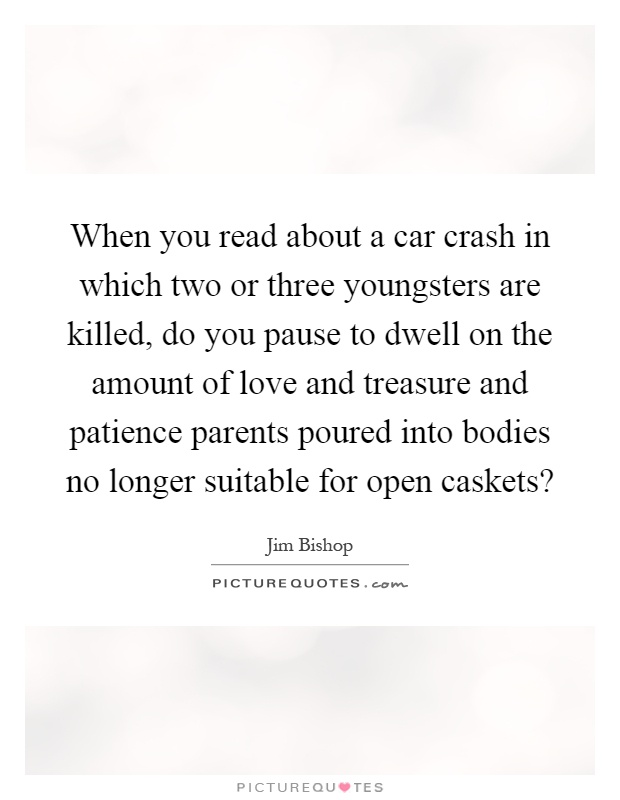 When you read about a car crash in which two or three youngsters are killed, do you pause to dwell on the amount of love and treasure and patience parents poured into bodies no longer suitable for open caskets? Picture Quote #1