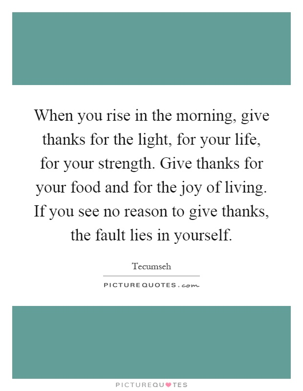 When you rise in the morning, give thanks for the light, for your life, for your strength. Give thanks for your food and for the joy of living. If you see no reason to give thanks, the fault lies in yourself Picture Quote #1