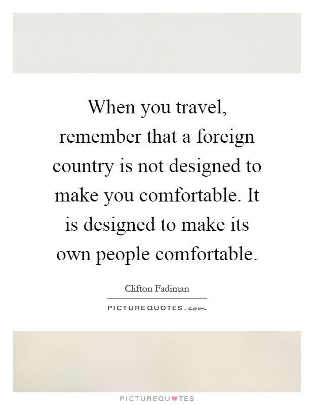 When you travel, remember that a foreign country is not designed to make you comfortable. It is designed to make its own people comfortable Picture Quote #1