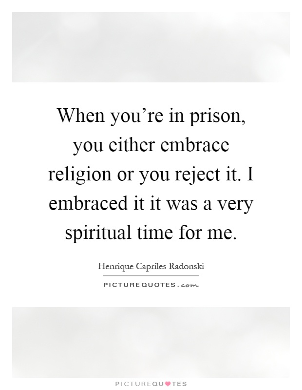 When you're in prison, you either embrace religion or you reject it. I embraced it it was a very spiritual time for me Picture Quote #1