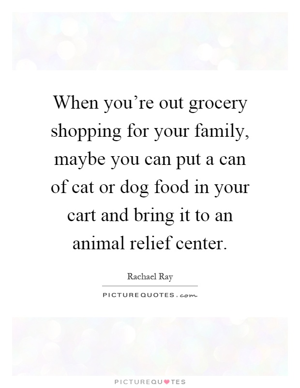 When you're out grocery shopping for your family, maybe you can put a can of cat or dog food in your cart and bring it to an animal relief center Picture Quote #1
