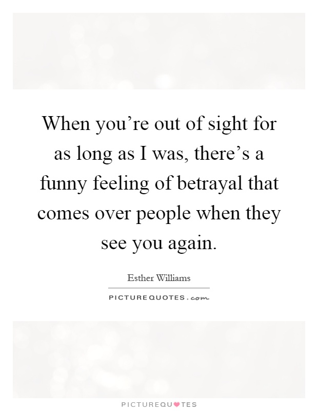 When you're out of sight for as long as I was, there's a funny feeling of betrayal that comes over people when they see you again Picture Quote #1