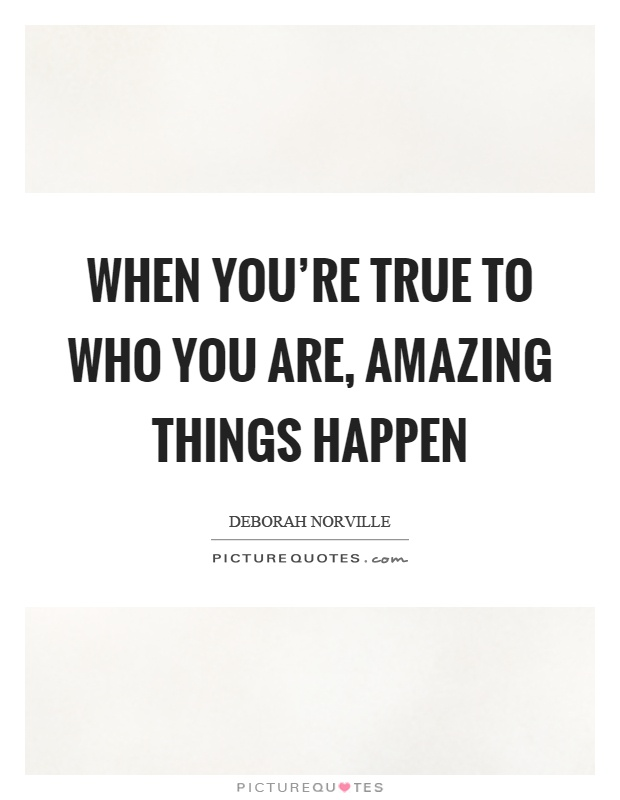 When you\'re true to who you are, amazing things happen ...
