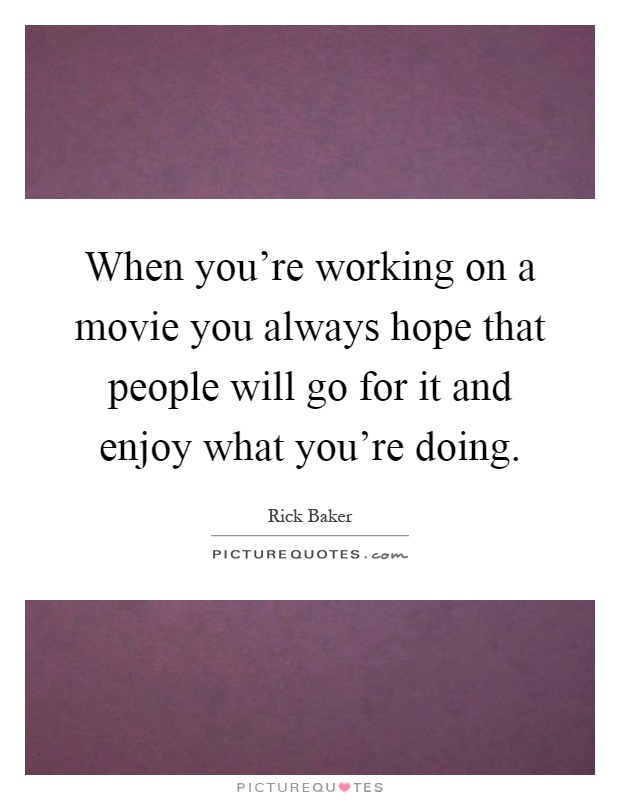 When you're working on a movie you always hope that people will go for it and enjoy what you're doing Picture Quote #1