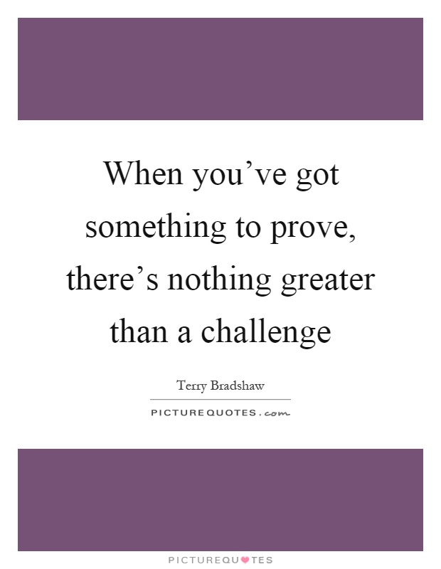 When you've got something to prove, there's nothing greater than a challenge Picture Quote #1