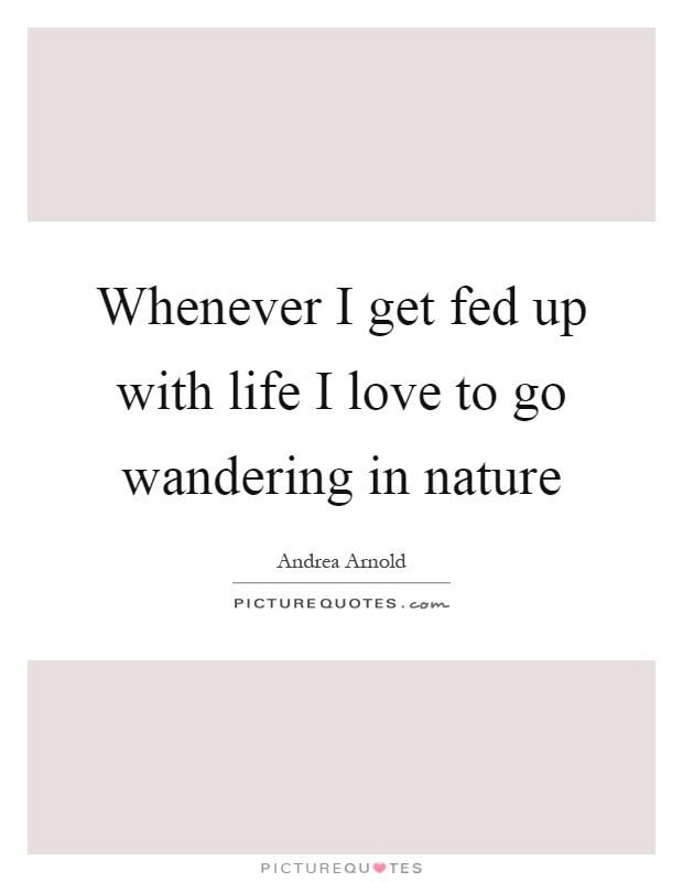 Whenever I get fed up with life I love to go wandering in nature Picture Quote #1