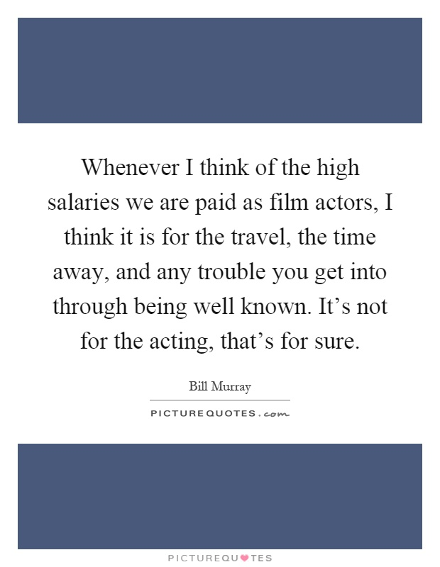 Whenever I think of the high salaries we are paid as film actors, I think it is for the travel, the time away, and any trouble you get into through being well known. It's not for the acting, that's for sure Picture Quote #1