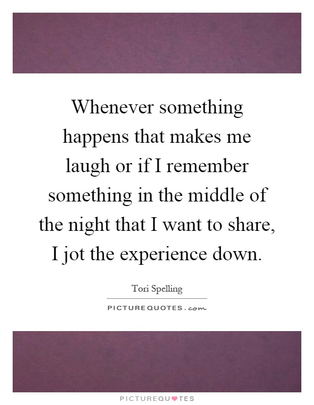 Whenever something happens that makes me laugh or if I remember something in the middle of the night that I want to share, I jot the experience down Picture Quote #1