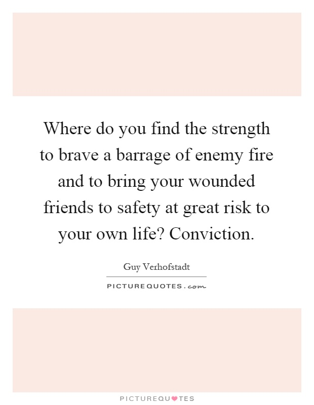 Where do you find the strength to brave a barrage of enemy fire and to bring your wounded friends to safety at great risk to your own life? Conviction Picture Quote #1