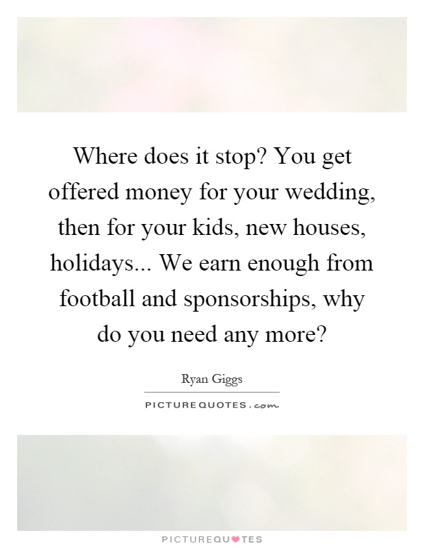 Where does it stop? You get offered money for your wedding, then for your kids, new houses, holidays... We earn enough from football and sponsorships, why do you need any more? Picture Quote #1