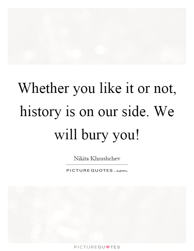 Whether you like it or not, history is on our side. We will bury you! Picture Quote #1