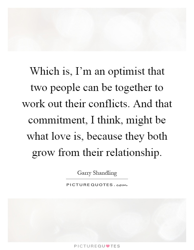 Which is, I'm an optimist that two people can be together to work out their conflicts. And that commitment, I think, might be what love is, because they both grow from their relationship Picture Quote #1