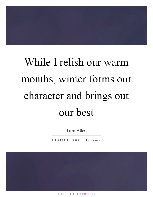 While I relish our warm months, winter forms our character and brings out our best Picture Quote #1