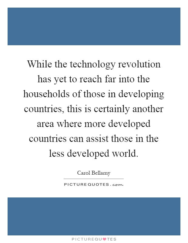 While the technology revolution has yet to reach far into the households of those in developing countries, this is certainly another area where more developed countries can assist those in the less developed world Picture Quote #1