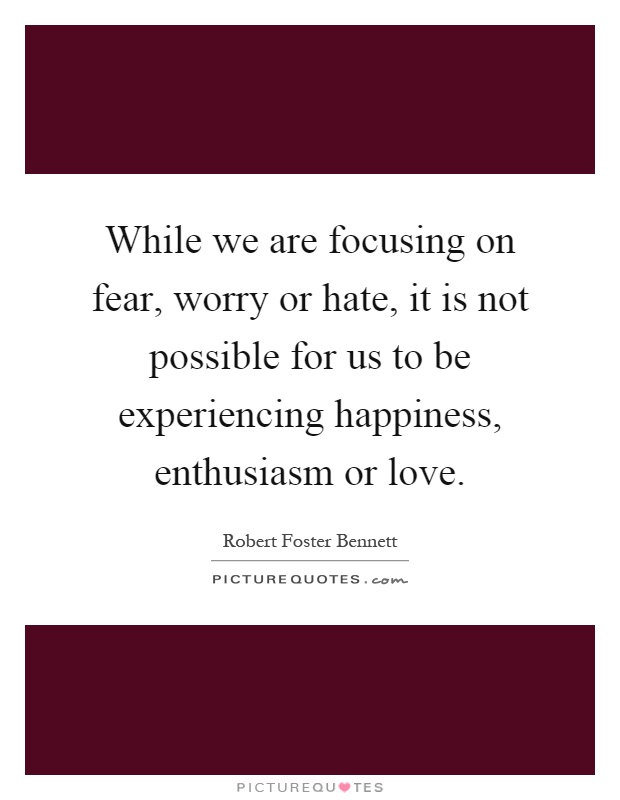 While we are focusing on fear, worry or hate, it is not possible for us to be experiencing happiness, enthusiasm or love Picture Quote #1