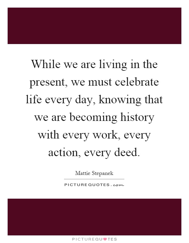 While we are living in the present, we must celebrate life every day, knowing that we are becoming history with every work, every action, every deed Picture Quote #1