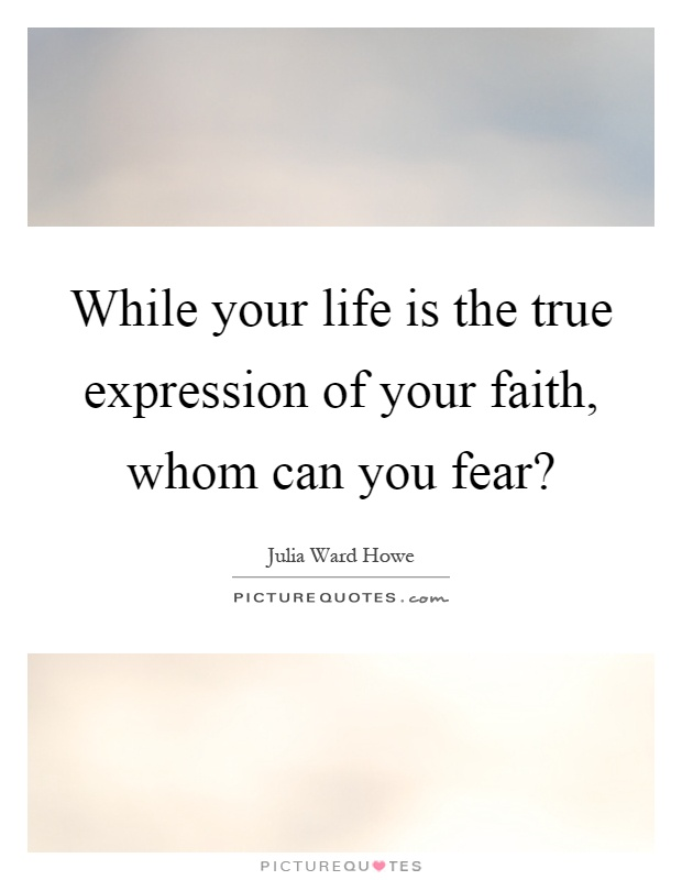 While your life is the true expression of your faith, whom can you fear? Picture Quote #1