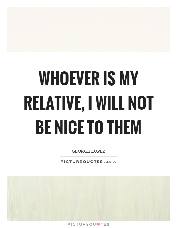 Whoever is my relative, I will not be nice to them Picture Quote #1