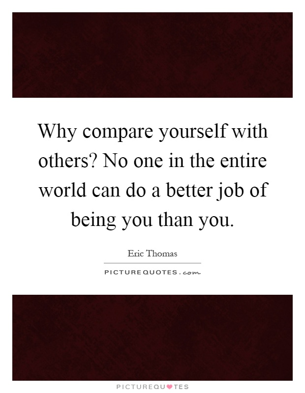 Why compare yourself with others? No one in the entire world can do a better job of being you than you Picture Quote #1