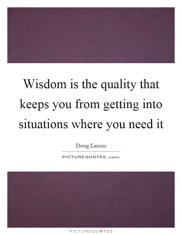 Wisdom is the quality that keeps you from getting into situations where you need it Picture Quote #1