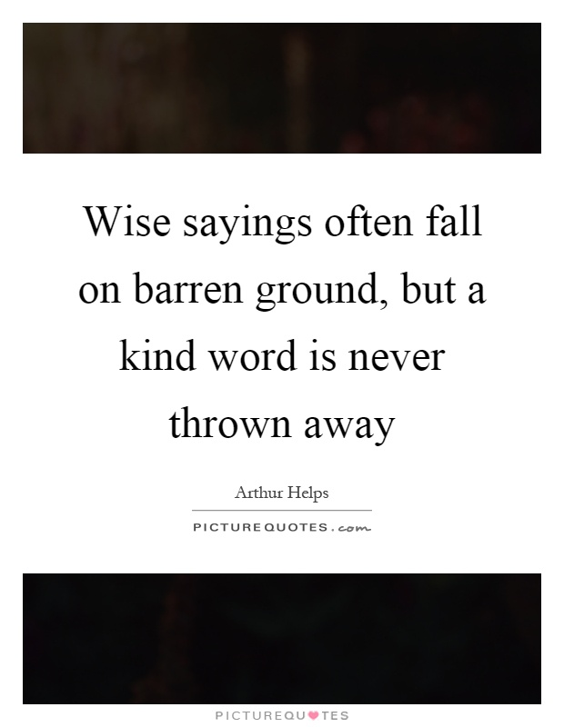 Wise sayings often fall on barren ground, but a kind word is never thrown away Picture Quote #1
