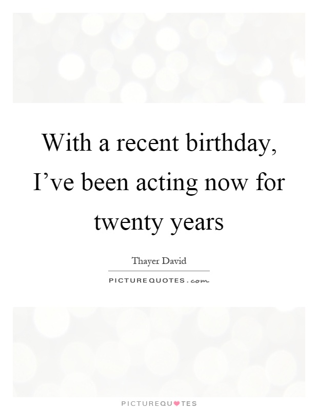 With a recent birthday, I've been acting now for twenty years Picture Quote #1