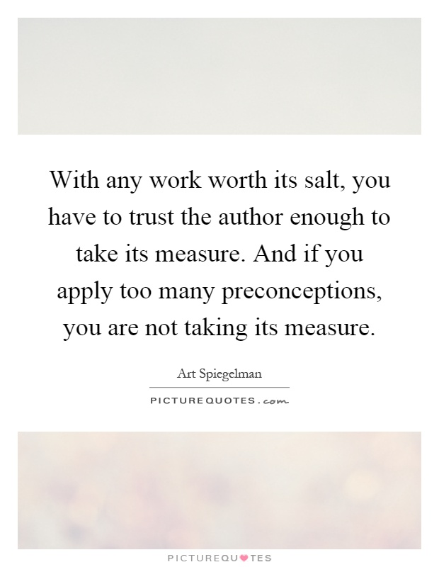 With any work worth its salt, you have to trust the author enough to take its measure. And if you apply too many preconceptions, you are not taking its measure Picture Quote #1