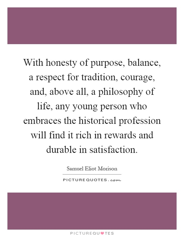 With honesty of purpose, balance, a respect for tradition, courage, and, above all, a philosophy of life, any young person who embraces the historical profession will find it rich in rewards and durable in satisfaction Picture Quote #1
