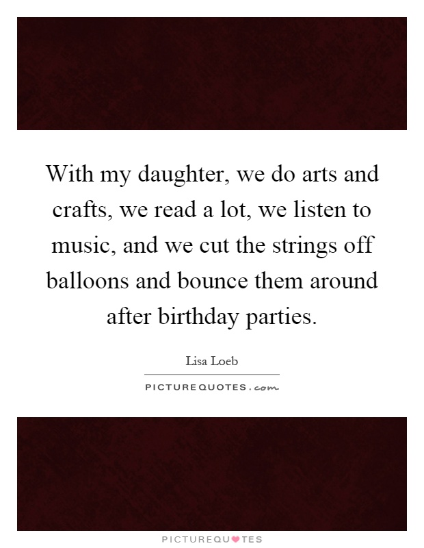 With my daughter, we do arts and crafts, we read a lot, we listen to music, and we cut the strings off balloons and bounce them around after birthday parties Picture Quote #1