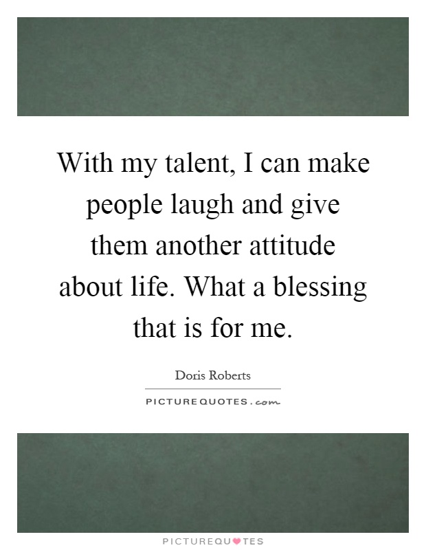 With my talent, I can make people laugh and give them another attitude about life. What a blessing that is for me Picture Quote #1