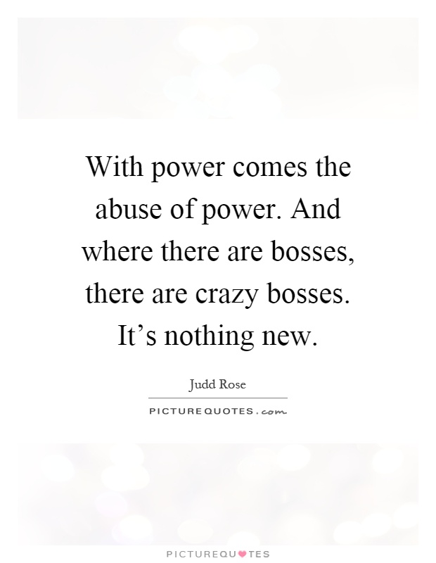 With power comes the abuse of power. And where there are bosses, there are crazy bosses. It's nothing new Picture Quote #1