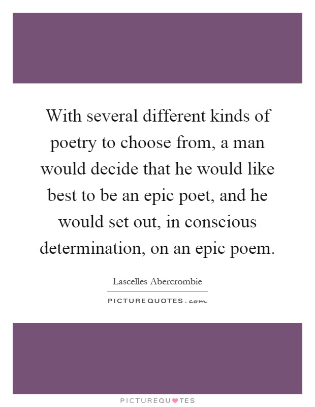 With several different kinds of poetry to choose from, a man would decide that he would like best to be an epic poet, and he would set out, in conscious determination, on an epic poem Picture Quote #1