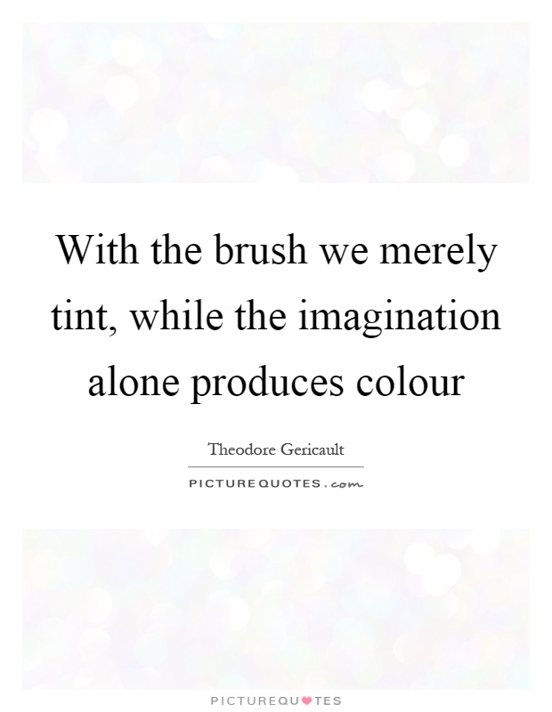 With the brush we merely tint, while the imagination alone produces colour Picture Quote #1