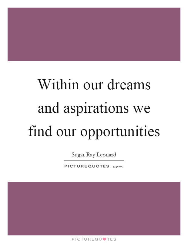 Within our dreams and aspirations we find our opportunities Picture Quote #1