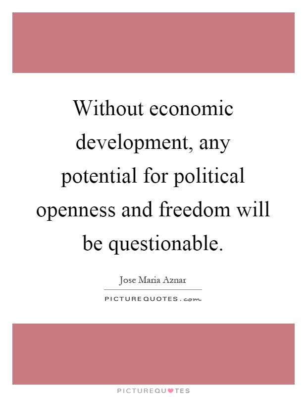 Without economic development, any potential for political openness and freedom will be questionable Picture Quote #1
