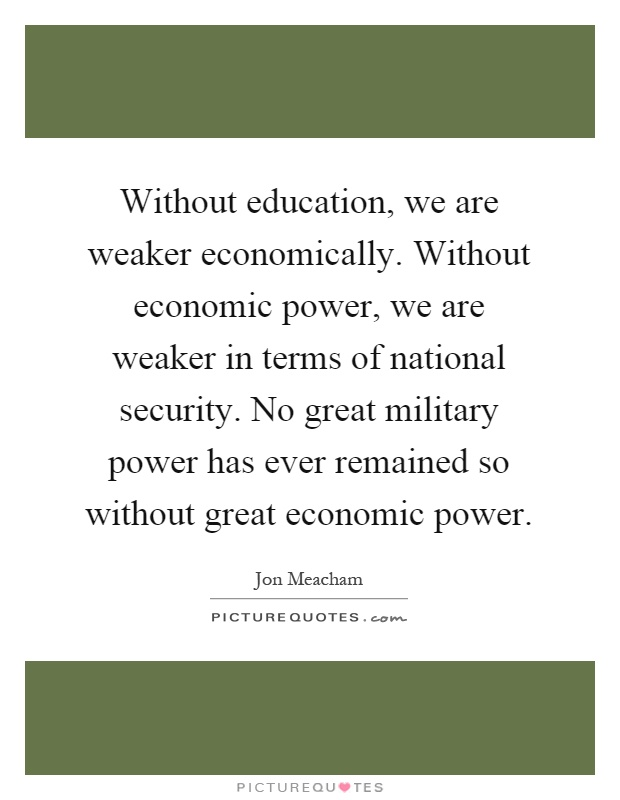 Without education, we are weaker economically. Without economic power, we are weaker in terms of national security. No great military power has ever remained so without great economic power Picture Quote #1