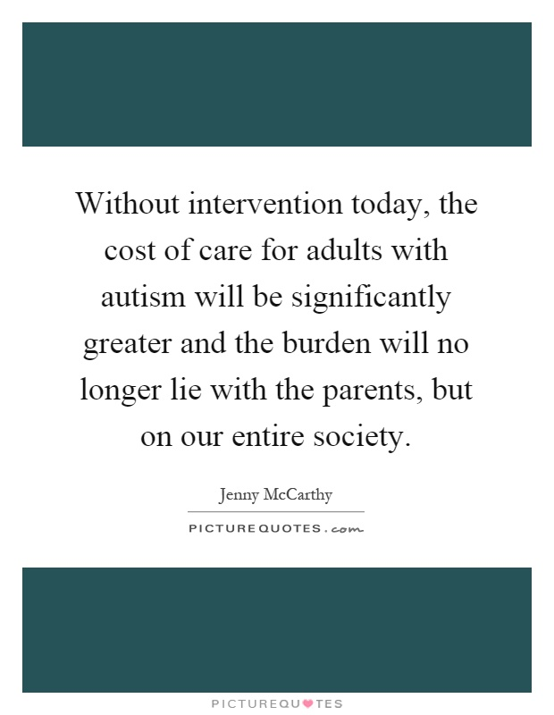 Without intervention today, the cost of care for adults with autism will be significantly greater and the burden will no longer lie with the parents, but on our entire society Picture Quote #1