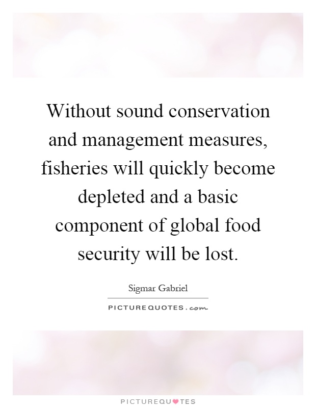 Without sound conservation and management measures, fisheries will quickly become depleted and a basic component of global food security will be lost Picture Quote #1