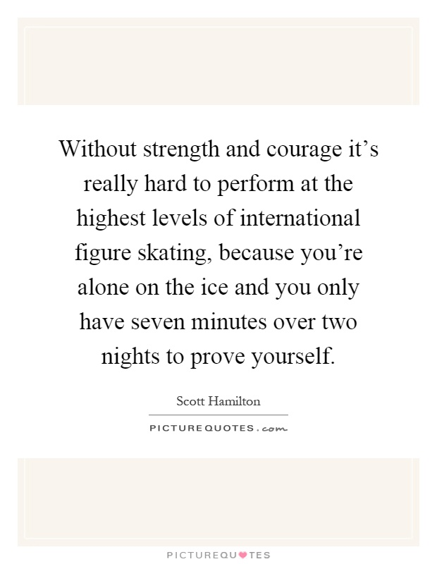 Without strength and courage it's really hard to perform at the highest levels of international figure skating, because you're alone on the ice and you only have seven minutes over two nights to prove yourself Picture Quote #1