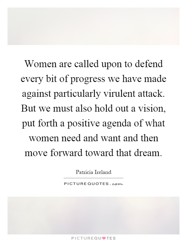 Women are called upon to defend every bit of progress we have made against particularly virulent attack. But we must also hold out a vision, put forth a positive agenda of what women need and want and then move forward toward that dream Picture Quote #1