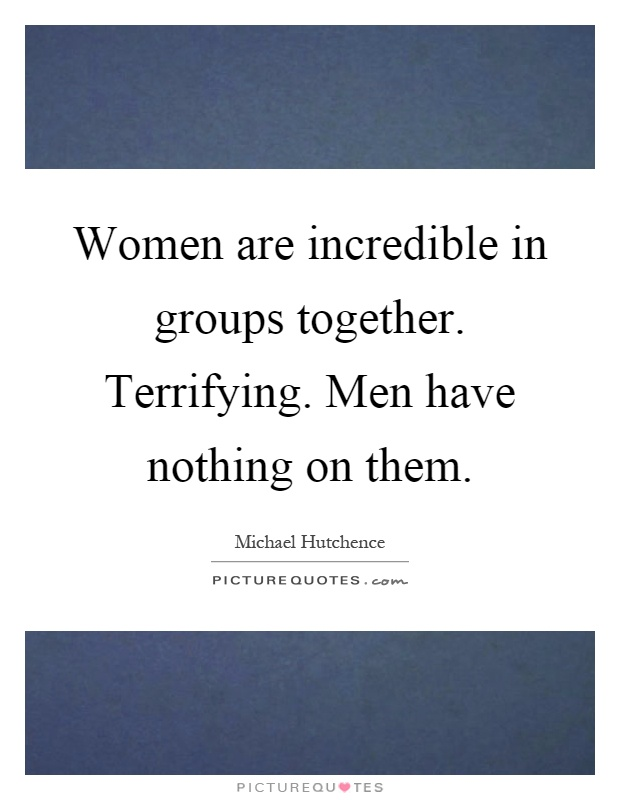Women are incredible in groups together. Terrifying. Men have nothing on them Picture Quote #1