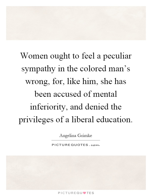 Women ought to feel a peculiar sympathy in the colored man's wrong, for, like him, she has been accused of mental inferiority, and denied the privileges of a liberal education Picture Quote #1